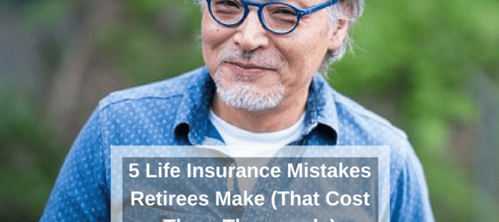 5 Life Insurance Mistakes Retirees Make (That Cost Them Thousands)