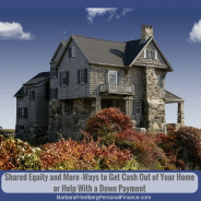 Shared Equity and More -Ways to Get Cash Out of Your Home or Help With a Down Payment